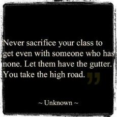 Never sacrifice your class to get even with someone who has none.