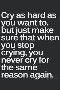 Cry as hard as you want to...but just make sure that when you stop crying, you never cry for the same reason again.