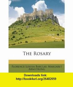 The Rosary (9781149165683) Florence Louisa Barclay, Margaret Armstrong , ISBN-10: 1149165685  , ISBN-13: 978-1149165683 ,  , tutorials , pdf , ebook , torrent , downloads , rapidshare , filesonic , hotfile , megaupload , fileserve