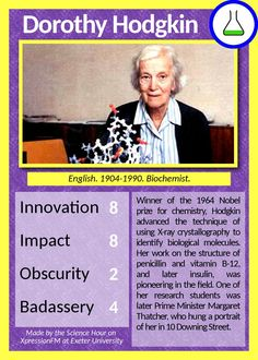 Dorothy Hodgkin. Winner of the 1964 Nobel prize for chemistry, Hodgkin advanced the technique of using X-ray crystallography to identify biological molecules. Her work on the structure of penicillin and vitamin B-12, and later insulin, was pioneering in the field. One of her research students was Prime Minister Margaret Thatcher, who hung a portrait of her in 10 Downing Street.