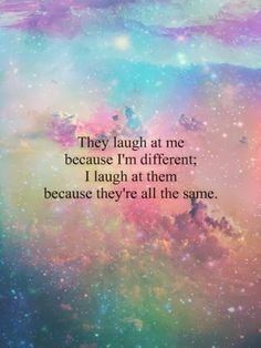 They laugh at me, because I'm different  I laugh at them, because they're all the same..