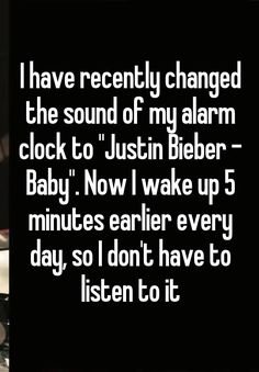 """I have recently changed the sound of my alarm clock to ""Justin Bieber - Baby"". Now I wake up 5 minutes earlier every day, so I don't have to listen to it"""