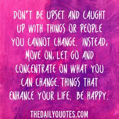 Don't be upset and caught up with things or people you cannot change. Instead, move on, let go and concentrate on what you can change. Things that enhance your life. Be happy. thedailyquotes.com