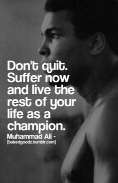 Don't quit. Suffer now and live the rest of your life ad a champion. Muhammad Ali.....these are the thoughts in my head at midnight before a day of work and school....can't sleep :(