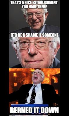 That's a nice establishment you have there... It'd be a shame if someone... BERNED IT DOWN haha #Bernie2016|Vote Bernie Sanders for President! #BernieSanders2016   FeelTheBern.org berniesanders.com sanders.senate.gov ilikeberniebut.com Are you in a closed primary election state? Change your party registration to democrat to be able to vote for #Bernie in the primary elections! Voteforbernie.org http://www.fairvote.org/primary_voting_at_age_17 #FeelTheBern #WeAreBernie #NotMeUs