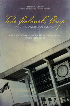 THE COLONELS' COUP AND THE AMERICAN EMBASSY: A DIPLOMAT'S VIEW OF ...