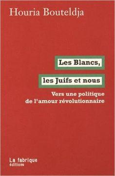 Amazon.fr - Les Blancs, les Juifs et nous : Vers une politique de l'amour révolutionnaire - Houria Bouteldja - Livres