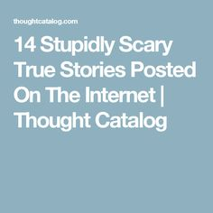 14 Stupidly Scary True Stories Posted On The Internet | Thought Catalog