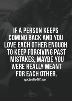 If a person keeps coming back and u love each other enough to keep forgiving past mistakes, maybe you were really meant for each other.
