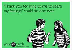 Funny Breakup Ecard: 'Thank you for lying to me to spare my feelings' ~said no one ever.