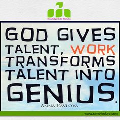God gives talent, work transforms talent into genius...!!