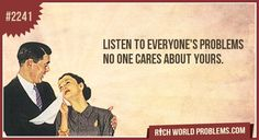 Listen to everyone's problems  No one cares about yours.