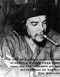 Too bad he didn't follow that concept when he ordered the death of so many human lives!!! Che Guevara only regards one life - HIS OWN! Sick, mass murdering douche bag, and nothing more!