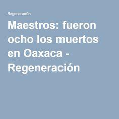 Maestros: fueron ocho los muertos en Oaxaca - Regeneración