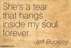 She's a tear that hangs inside my soul forever...~Jeff Buckley