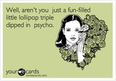 Funny Confession Ecard: Well, aren't you just a fun-filled little lollipop triple dipped in psycho. @Katie Magnus @Lexi Jenkins