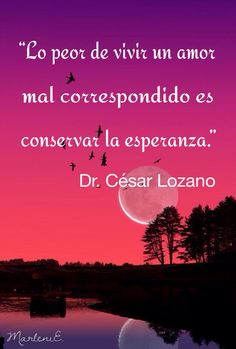 """""""Lo peor de vivir un amor mal correspondido es conservar la esperanza.""""     Dr.César Lozano #MarleniEscobar"""