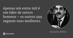 Apenas um entre mil é um líder de outros homens – os outros 999 seguem suas mulheres. — Groucho Marx