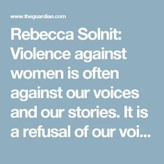 Rebecca Solnit: Violence against women is often against our voices and our stories. It is a refusal of our voices,