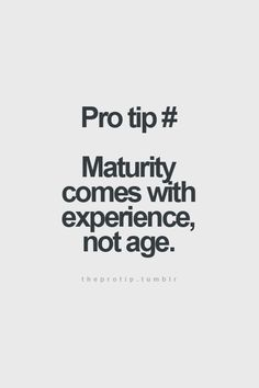 maturity comes with experience, not age. something I've witnessed on so many occasions