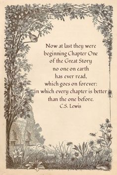 Now at last they were beginning Chapter One of the Great Story no one on earth has ever read, which goes on forever; in which every chapter is better than the one before - C.S. Lewis