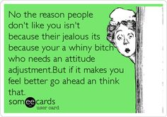 No the reason people don't like you isn't because their jealous its because your a whiny bitch who needs an attitude adjustment.But if it makes you feel better go ahead an think that.