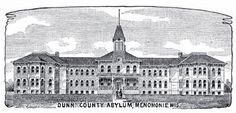 Dunn County Asylum, Menomonie, WI. The Dunn County institution originally founded as the Dunn County Asylum for the Chronic Insane (1892) and the Dunn County Poor House (later known as the Dunn County Home). During the 1940s, the two institutions became the Dunn County Hospital and Home. In 1972, a new facility that included a nursing home and a psychiatric unit was opened under the name Dunn County Heath Care Center.