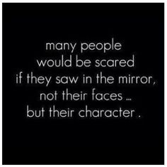 It's funny/sad cuz It's true. If they saw not their faces but their character in the mirror, and I mean their TRUE character not their fake smoke n' mirrors character, I bet they would be very scared. If we all carried ourselves 24/7 as if we were on camera for the whole world to see, maybe poeple would think different and truly carry themselves differently. Maybe they would live out loud better, and not just post about being a good character. Food for thought...
