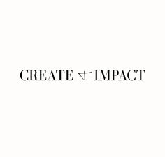 """""""create and impact"""" <<can this be my motto?"""
