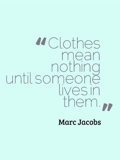 "<3 this quote! ""Clothes mean nothing until someone lives in them."" - Marc Jacobs   #Fashion #Quote 