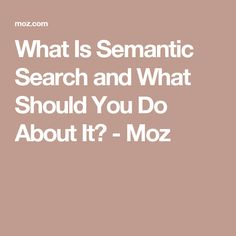 What Is Semantic Search and What Should You Do About It? - Moz