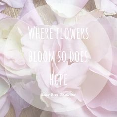"""Where flowers bloom so does hope"". An inspirational quote to help you power through the week ..."