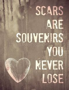 """Scars are souvenirs you never lose"""