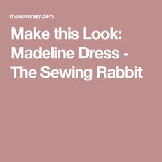 Make this Look: Madeline Dress - The Sewing Rabbit