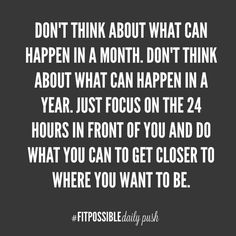 Don't think about what can happen in a month. Don't think about what can happen in a year. Just focus on the 24 hours in front of you and do what you can to get closer to where you want to be.  get fit, work out, fitspiration, fitness motivation quotes