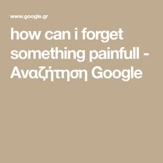 how can i forget something painfull - Αναζήτηση Google