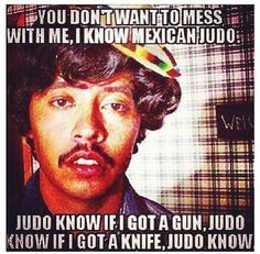 Mexican joke, haha...Judo know anything