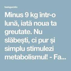 Minus 9 kg într-o lună, iată noua ta greutate. Nu slăbești, ci pur și simplu stimulezi metabolismul! - Fasingur Metabolism, Good To Know, Healthy Living, Health Fitness, Weight Loss, Cooking, Shake, Sport, Medicine
