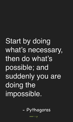 Do what it takes to get what you need. No explanations. Every necessity brings you to actions that are close to what others might think are impossible.