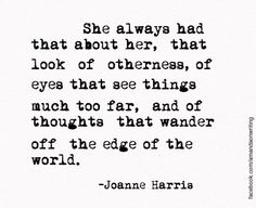 She always had that about her, that look of otherness, of eyes that see things much too far, and of thoughts that wander off the edge of the world - Joanne Harris