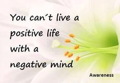 You can not live a positive life, With negative mind.