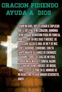 ORACIÓN PIDIENDO AYUDA A DIOS,  SEÑOR MI DIOS, HOY TE VENGO A SUPLICAR  QUE LE DES PAZ A MI CORAZON, ARMONIA EN MI HOGAR, BENDICION PARA MI FAMILIA, PROTECCIÓN  EN MIS DIAS Y NOCHES  DE  AFLICCION, ALEJA EL MAL DE MI Y DE MIS SERES QUERIDOS, CUBRENOS  CON TU  SANTO MANTO, ALEJANOS DE ENEMIGOS  Y GUIAME TODOS LOS DIAS DE MI VIDA,  PORQUE MI ALMA EN TI CONFIA, HAZME  DESCANSAR EN MIS NOCHES  DE MIEDO,  TODO ESTO TE LO PIDO EN EL NOMBRE DE MI REDECTOR, TU HIJO AMADO JESUCRISTO, AMEN