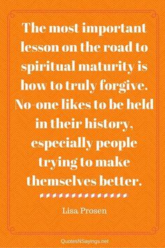 The Most Important Lesson on The road To Spiritual Maturity Is How To Truly Forgive - Lisa Prosen Quote