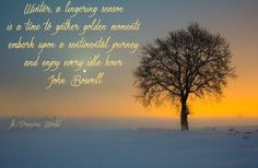 Winter, a lingering season is a time to gather golden moments, embark upon a sentimental journey and enjoy every idle hour. ~ John Boswell