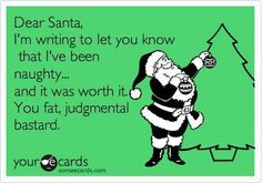 Dear Santa, I'm writing to let you know that I've been naughty...and it was worth it. You fat, judgmental bastard.