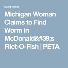 Michigan Woman Claims to Find Worm in McDonald's Filet-O-Fish | PETA