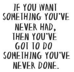 If you want something you've never had, then you've got to do something you've never done - Wow. So simple, but really true.