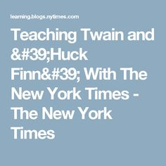 Teaching Twain and 'Huck Finn' With The New York Times - The New York Times