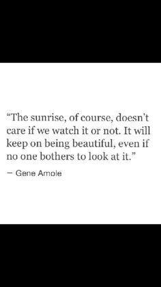 The sunrise, of course, doesn't care if we watch it or not. It will keep on being beautiful, even if no one bothers to look at it // Gene Amoie << this is a very cute quote Angst Quotes, Words Quotes, Me Quotes, Motivational Quotes, Inspirational Quotes, Sayings, Pretty Words, Beautiful Words, The Words