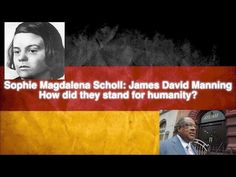 Sophie Scholl and Dr. James David Manning: Standing For Humanity